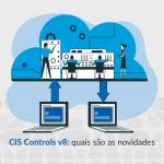 CIS Controls v8: quais são as novidades